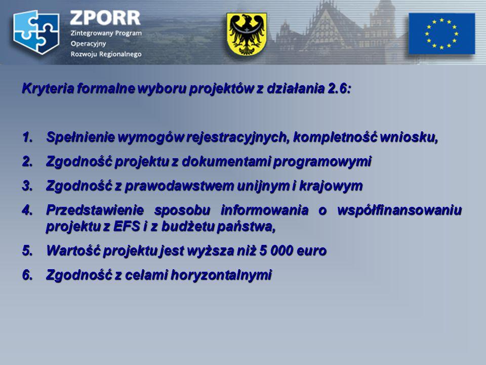 Kryteria formalne wyboru projektów z działania 2.6: 1.Spełnienie wymogów rejestracyjnych, kompletność wniosku, 2.Zgodność projektu z dokumentami programowymi 3.Zgodność z prawodawstwem unijnym i krajowym 4.Przedstawienie sposobu informowania o współfinansowaniu projektu z EFS i z budżetu państwa, 5.Wartość projektu jest wyższa niż 5 000 euro 6.Zgodność z celami horyzontalnymi
