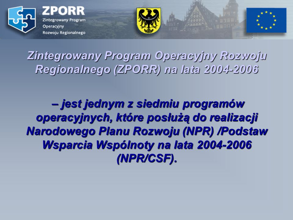Zintegrowany Program Operacyjny Rozwoju Regionalnego (ZPORR) na lata 2004-2006 – jest jednym z siedmiu programów operacyjnych, które posłużą do realizacji Narodowego Planu Rozwoju (NPR) /Podstaw Wsparcia Wspólnoty na lata 2004-2006 (NPR/CSF).