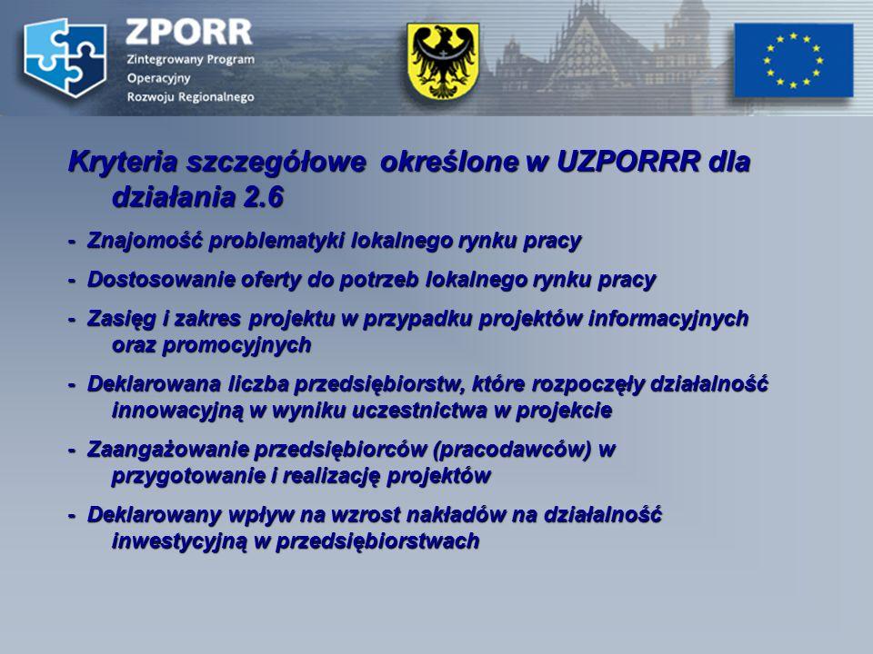 Kryteria szczegółowe określone w UZPORRR dla działania 2.6 - Znajomość problematyki lokalnego rynku pracy - Dostosowanie oferty do potrzeb lokalnego rynku pracy - Zasięg i zakres projektu w przypadku projektów informacyjnych oraz promocyjnych - Deklarowana liczba przedsiębiorstw, które rozpoczęły działalność innowacyjną w wyniku uczestnictwa w projekcie - Zaangażowanie przedsiębiorców (pracodawców) w przygotowanie i realizację projektów - Deklarowany wpływ na wzrost nakładów na działalność inwestycyjną w przedsiębiorstwach
