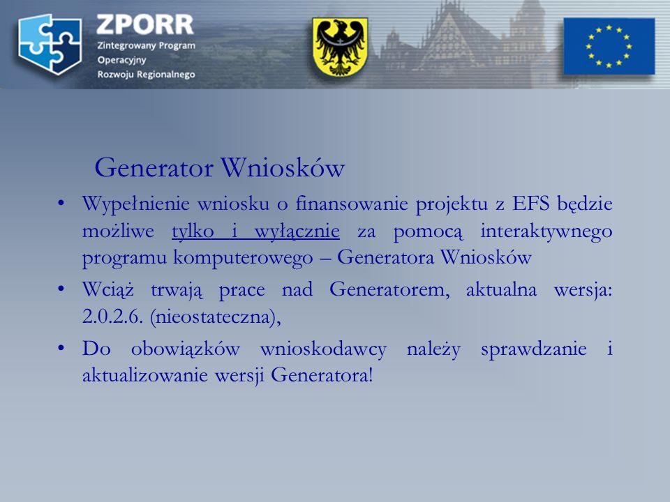 Generator Wniosków Wypełnienie wniosku o finansowanie projektu z EFS będzie możliwe tylko i wyłącznie za pomocą interaktywnego programu komputerowego – Generatora Wniosków Wciąż trwają prace nad Generatorem, aktualna wersja: 2.0.2.6.