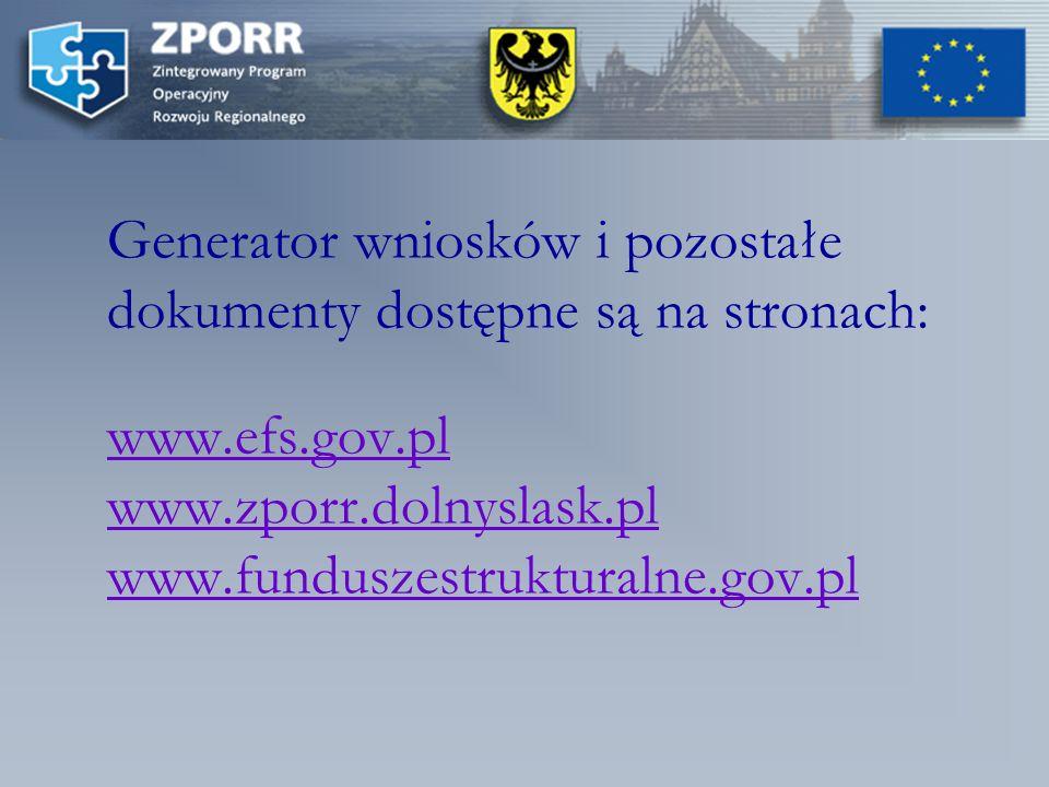 Generator wniosków i pozostałe dokumenty dostępne są na stronach: www.efs.gov.pl www.zporr.dolnyslask.pl www.funduszestrukturalne.gov.pl www.efs.gov.pl www.zporr.dolnyslask.pl www.funduszestrukturalne.gov.pl