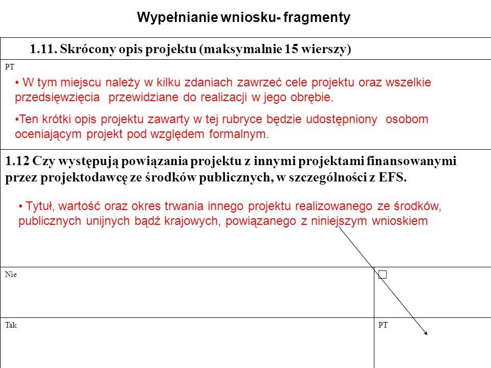PT 1.15 Opis sposobu informowania społeczeństwa oraz odbiorców pomocy w ramach projektu o współfinansowaniu z EFS (maksymalnie 5 wierszy) PT 1.14.2.7 Aukcja elektroniczna PT 1.14.2.6 Zamówienie z wolnej ręki PT 1.14.2.5 Zapytanie o cenę PT 1.14.2.4 Negocjacje bez ogłoszenia PT 1.14.2.3 Negocjacje z ogłoszeniem PT 1.14.2.2 Przetarg ograniczony PT 1.14.2.1 Przetarg nieograniczony 1.14.2 Będzie realizowane zamówienie publiczne 1.14.1 Nie będzie realizowane zamówienie publiczne 1.14 Zgodność projektu z prawodawstwem w zakresie zamówień publicznych PT Tak Nie 1.13 Czy wnioskodawca realizuje inne projekty finansowane z funduszy strukturalnych.