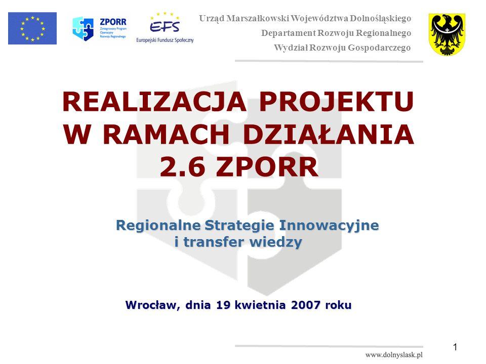 1 REALIZACJA PROJEKTU W RAMACH DZIAŁANIA 2.6 ZPORR Regionalne Strategie Innowacyjne i transfer wiedzy Wrocław, dnia 19 kwietnia 2007 roku Urząd Marszałkowski Województwa Dolnośląskiego Departament Rozwoju Regionalnego Wydział Rozwoju Gospodarczego