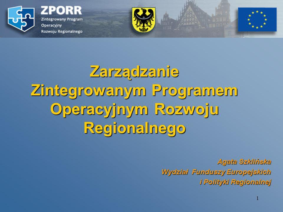 1 Zarządzanie Zintegrowanym Programem Operacyjnym Rozwoju Regionalnego Agata Szklińska Wydział Funduszy Europejskich i Polityki Regionalnej