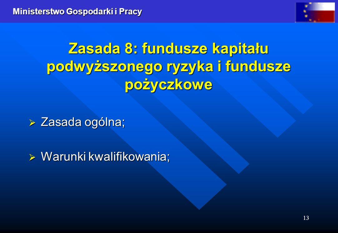 Ministerstwo Gospodarki i Pracy 13 Zasada 8: fundusze kapitału podwyższonego ryzyka i fundusze pożyczkowe Zasada ogólna; Zasada ogólna; Warunki kwalifikowania; Warunki kwalifikowania;