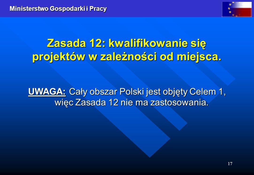 Ministerstwo Gospodarki i Pracy 17 Zasada 12: kwalifikowanie się projektów w zależności od miejsca. UWAGA: Cały obszar Polski jest objęty Celem 1, wię