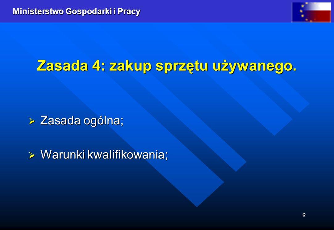 Ministerstwo Gospodarki i Pracy 9 Zasada 4: zakup sprzętu używanego. Zasada ogólna; Zasada ogólna; Warunki kwalifikowania; Warunki kwalifikowania;
