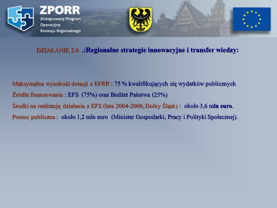 DZIAŁANIE 2.6.:Regionalne strategie innowacyjne i transfer wiedzy: Maksymalna wysokość dotacji z EFRR : 75 % kwalifikujących się wydatków publicznych Źródła finansowania : EFS (75%) oraz Budżet Państwa (25%) Środki na realizację działania z EFS (lata 2004-2006, Dolny Śląsk) : około 3,6 mln euro.