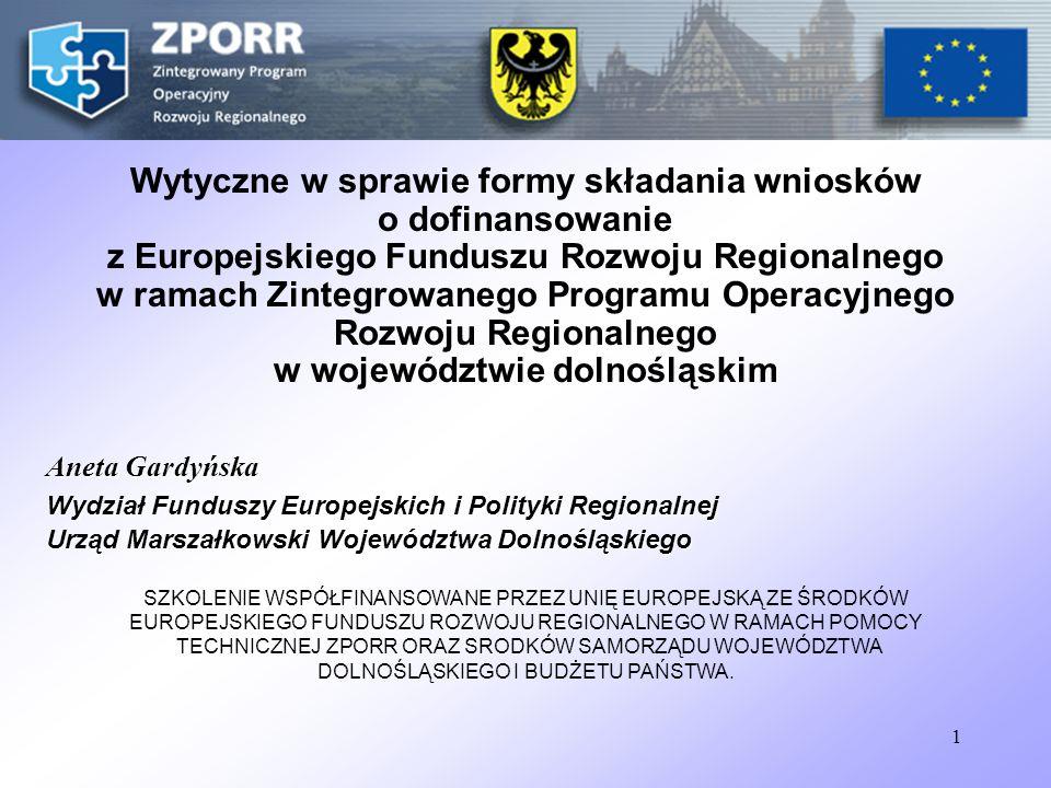 1 Wytyczne w sprawie formy składania wniosków o dofinansowanie z Europejskiego Funduszu Rozwoju Regionalnego w ramach Zintegrowanego Programu Operacyjnego Rozwoju Regionalnego w województwie dolnośląskim Aneta Gardyńska Wydział Funduszy Europejskich i Polityki Regionalnej Urząd Marszałkowski Województwa Dolnośląskiego SZKOLENIE WSPÓŁFINANSOWANE PRZEZ UNIĘ EUROPEJSKĄ ZE ŚRODKÓW EUROPEJSKIEGO FUNDUSZU ROZWOJU REGIONALNEGO W RAMACH POMOCY TECHNICZNEJ ZPORR ORAZ SRODKÓW SAMORZĄDU WOJEWÓDZTWA DOLNOŚLĄSKIEGO I BUDŻETU PAŃSTWA.