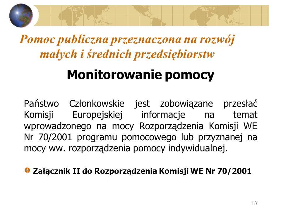 13 Pomoc publiczna przeznaczona na rozwój małych i średnich przedsiębiorstw Monitorowanie pomocy Państwo Członkowskie jest zobowiązane przesłać Komisji Europejskiej informacje na temat wprowadzonego na mocy Rozporządzenia Komisji WE Nr 70/2001 programu pomocowego lub przyznanej na mocy ww.