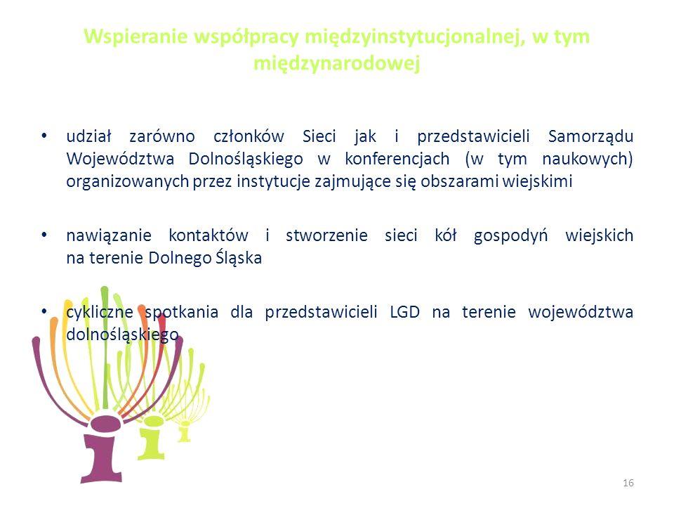 Wspieranie współpracy międzyinstytucjonalnej, w tym międzynarodowej udział zarówno członków Sieci jak i przedstawicieli Samorządu Województwa Dolnośląskiego w konferencjach (w tym naukowych) organizowanych przez instytucje zajmujące się obszarami wiejskimi nawiązanie kontaktów i stworzenie sieci kół gospodyń wiejskich na terenie Dolnego Śląska cykliczne spotkania dla przedstawicieli LGD na terenie województwa dolnośląskiego 16