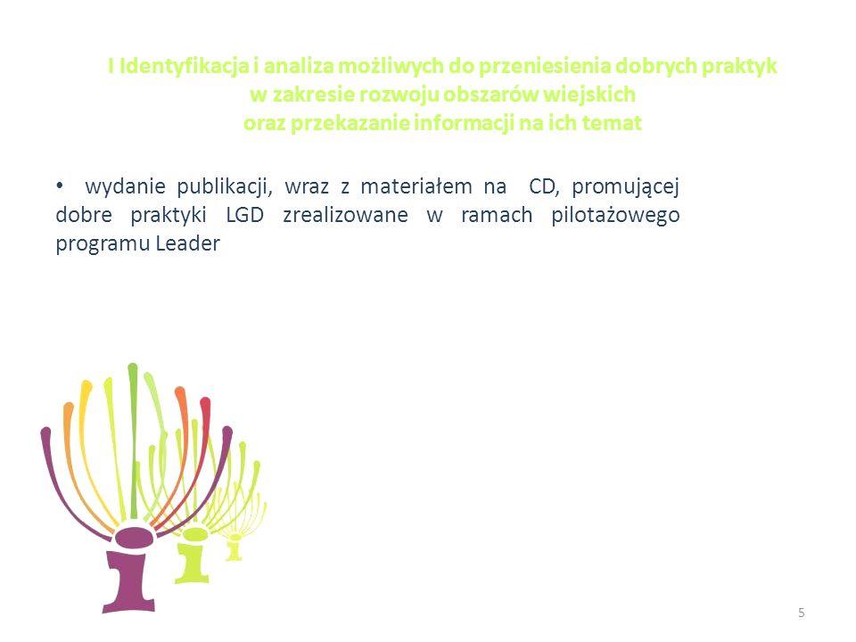 5 I Identyfikacja i analiza możliwych do przeniesienia dobrych praktyk w zakresie rozwoju obszarów wiejskich oraz przekazanie informacji na ich temat wydanie publikacji, wraz z materiałem na CD, promującej dobre praktyki LGD zrealizowane w ramach pilotażowego programu Leader