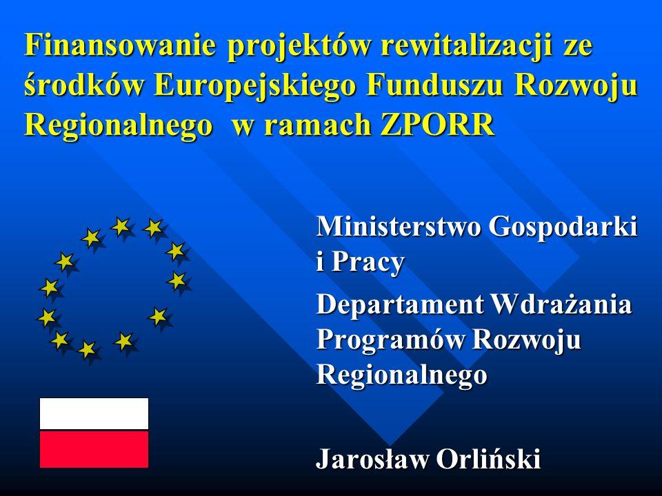 Finansowanie projektów rewitalizacji ze środków Europejskiego Funduszu Rozwoju Regionalnego w ramach ZPORR Ministerstwo Gospodarki i Pracy Departament