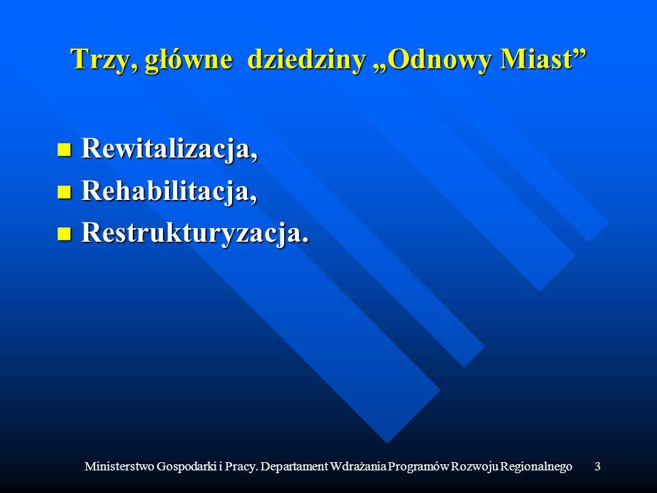 Ministerstwo Gospodarki i Pracy. Departament Wdrażania Programów Rozwoju Regionalnego3 Trzy, główne dziedziny Odnowy Miast n Rewitalizacja, n Rehabili