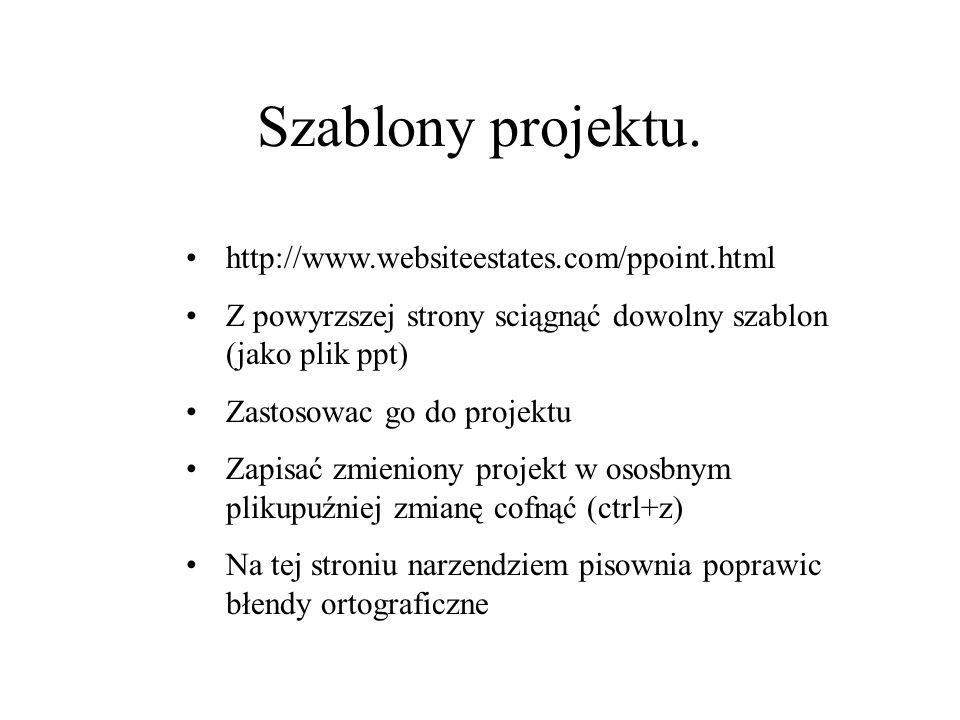 Szablony projektu. http://www.websiteestates.com/ppoint.html Z powyrzszej strony sciągnąć dowolny szablon (jako plik ppt) Zastosowac go do projektu Za