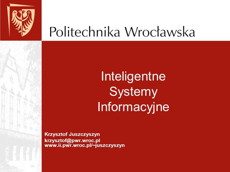 Krzysztof Juszczyszyn krzysztof@pwr.wroc.pl www.ii.pwr.wroc.pl/~juszczyszyn Inteligentne Systemy Informacyjne
