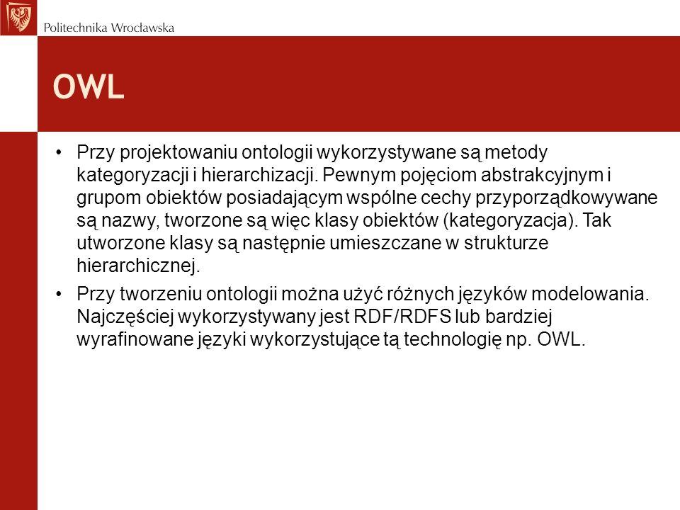 OWL Przy projektowaniu ontologii wykorzystywane są metody kategoryzacji i hierarchizacji. Pewnym pojęciom abstrakcyjnym i grupom obiektów posiadającym