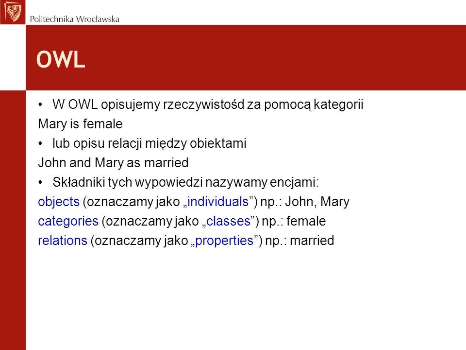 OWL W OWL opisujemy rzeczywistośd za pomocą kategorii Mary is female lub opisu relacji między obiektami John and Mary as married Składniki tych wypowi