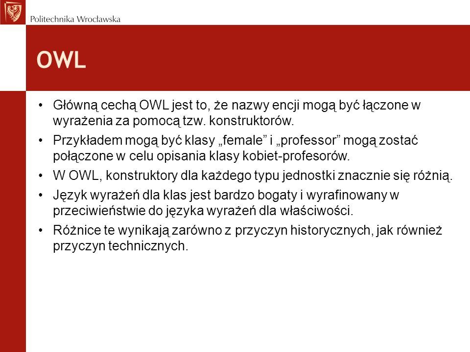 OWL Główną cechą OWL jest to, że nazwy encji mogą być łączone w wyrażenia za pomocą tzw. konstruktorów. Przykładem mogą być klasy female i professor m