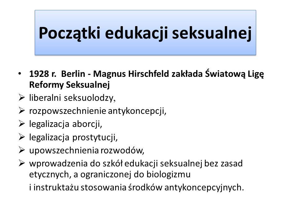 Początki edukacji seksualnej 1928 r. Berlin - Magnus Hirschfeld zakłada Światową Ligę Reformy Seksualnej liberalni seksuolodzy, rozpowszechnienie anty