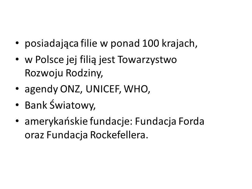 posiadająca filie w ponad 100 krajach, w Polsce jej filią jest Towarzystwo Rozwoju Rodziny, agendy ONZ, UNICEF, WHO, Bank Światowy, amerykańskie funda