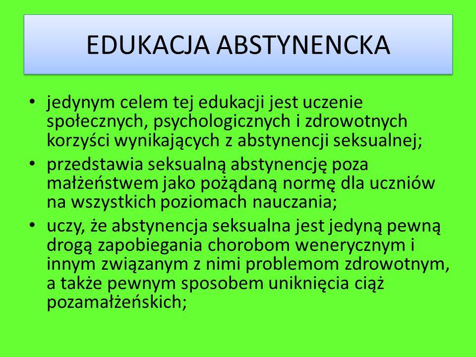 EDUKACJA ABSTYNENCKA jedynym celem tej edukacji jest uczenie społecznych, psychologicznych i zdrowotnych korzyści wynikających z abstynencji seksualne