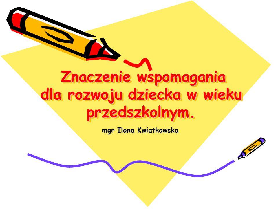 Znaczenie wspomagania dla rozwoju dziecka w wieku przedszkolnym. Znaczenie wspomagania dla rozwoju dziecka w wieku przedszkolnym. mgr Ilona Kwiatkowsk