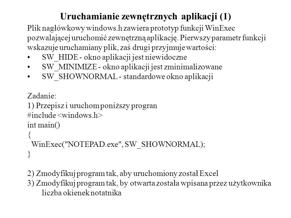 Uruchamianie zewnętrznych aplikacji (1) Plik nagłówkowy windows.h zawiera prototyp funkcji WinExec pozwalającej uruchomić zewnętrzną aplikację. Pierws