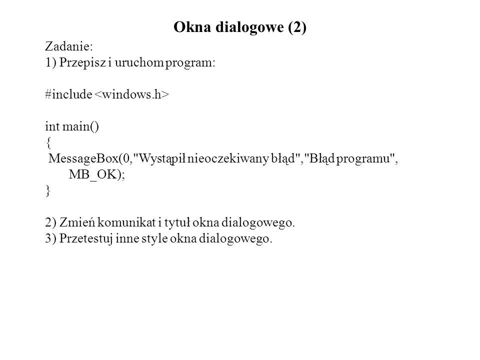Okna dialogowe (2) Zadanie: 1) Przepisz i uruchom program: #include int main() { MessageBox(0, Wystąpił nieoczekiwany błąd , Błąd programu , MB_OK); } 2) Zmień komunikat i tytuł okna dialogowego.