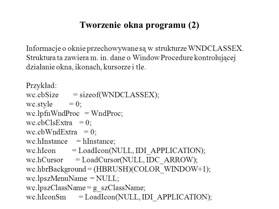 Tworzenie okna programu (2) Informacje o oknie przechowywane są w strukturze WNDCLASSEX. Struktura ta zawiera m. in. dane o Window Procedure kontroluj