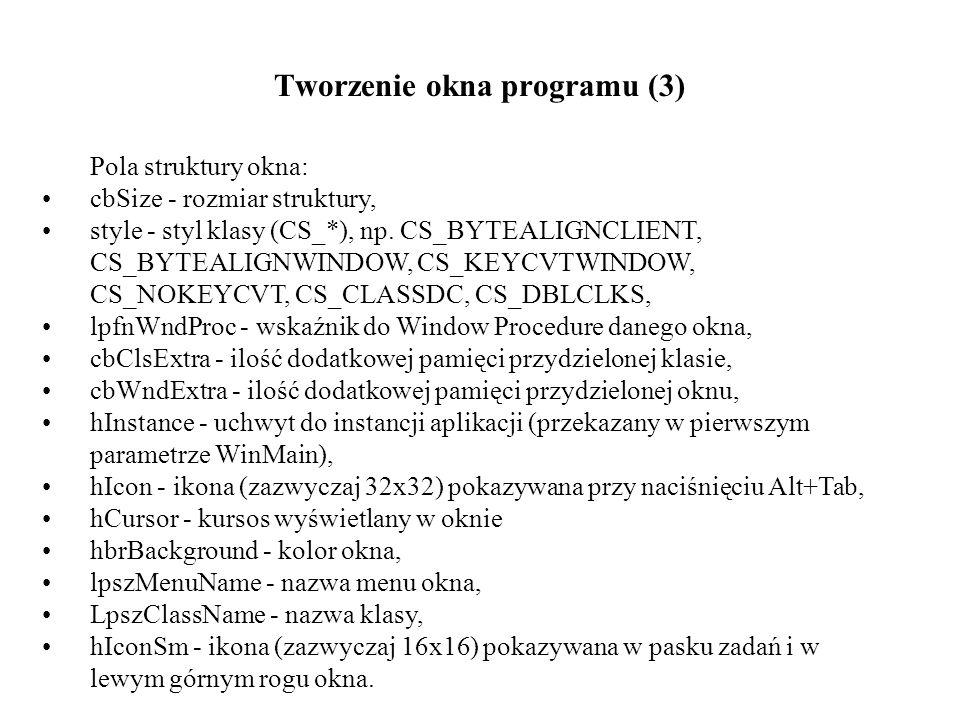 Tworzenie okna programu (3) Pola struktury okna: cbSize - rozmiar struktury, style - styl klasy (CS_*), np. CS_BYTEALIGNCLIENT, CS_BYTEALIGNWINDOW, CS