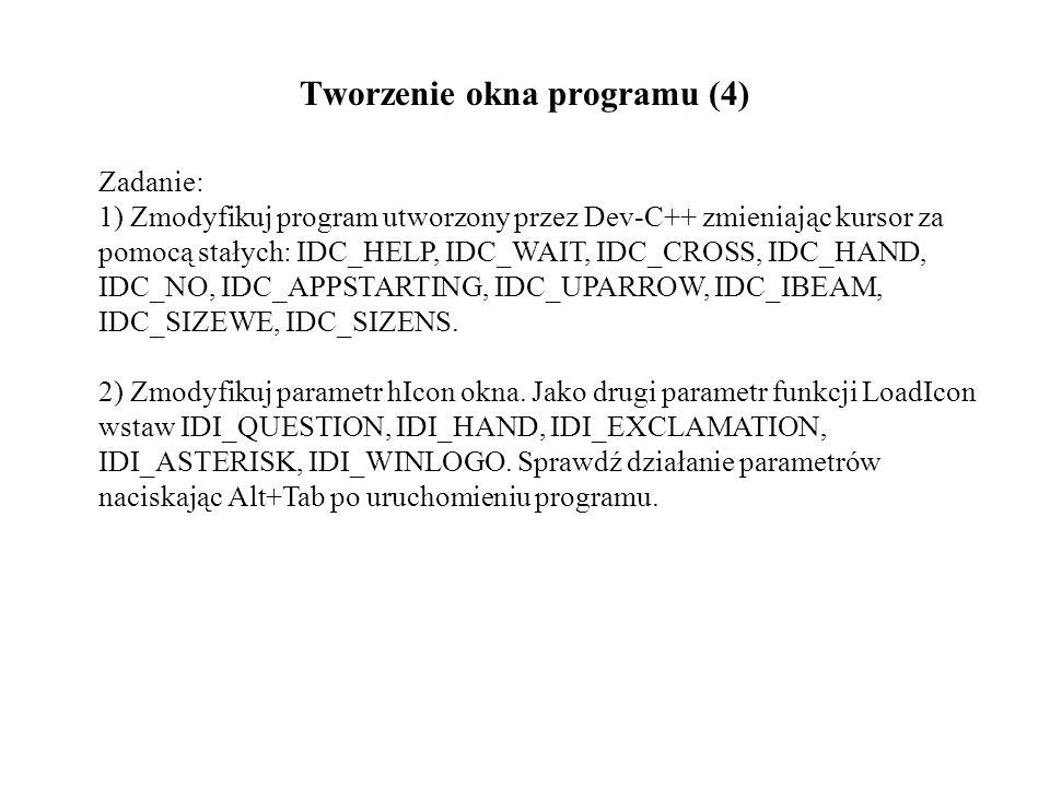 Tworzenie okna programu (4) Zadanie: 1) Zmodyfikuj program utworzony przez Dev-C++ zmieniając kursor za pomocą stałych: IDC_HELP, IDC_WAIT, IDC_CROSS, IDC_HAND, IDC_NO, IDC_APPSTARTING, IDC_UPARROW, IDC_IBEAM, IDC_SIZEWE, IDC_SIZENS.