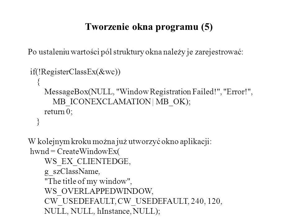 Tworzenie okna programu (5) Po ustaleniu wartości pól struktury okna należy je zarejestrować: if(!RegisterClassEx(&wc)) { MessageBox(NULL, Window Registration Failed! , Error! , MB_ICONEXCLAMATION | MB_OK); return 0; } W kolejnym kroku można już utworzyć okno aplikacji: hwnd = CreateWindowEx( WS_EX_CLIENTEDGE, g_szClassName, The title of my window , WS_OVERLAPPEDWINDOW, CW_USEDEFAULT, CW_USEDEFAULT, 240, 120, NULL, NULL, hInstance, NULL);