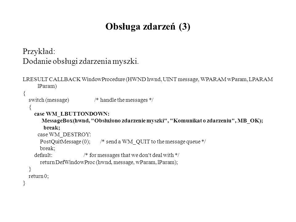 Obsługa zdarzeń (3) Przykład: Dodanie obsługi zdarzenia myszki. LRESULT CALLBACK WindowProcedure (HWND hwnd, UINT message, WPARAM wParam, LPARAM lPara
