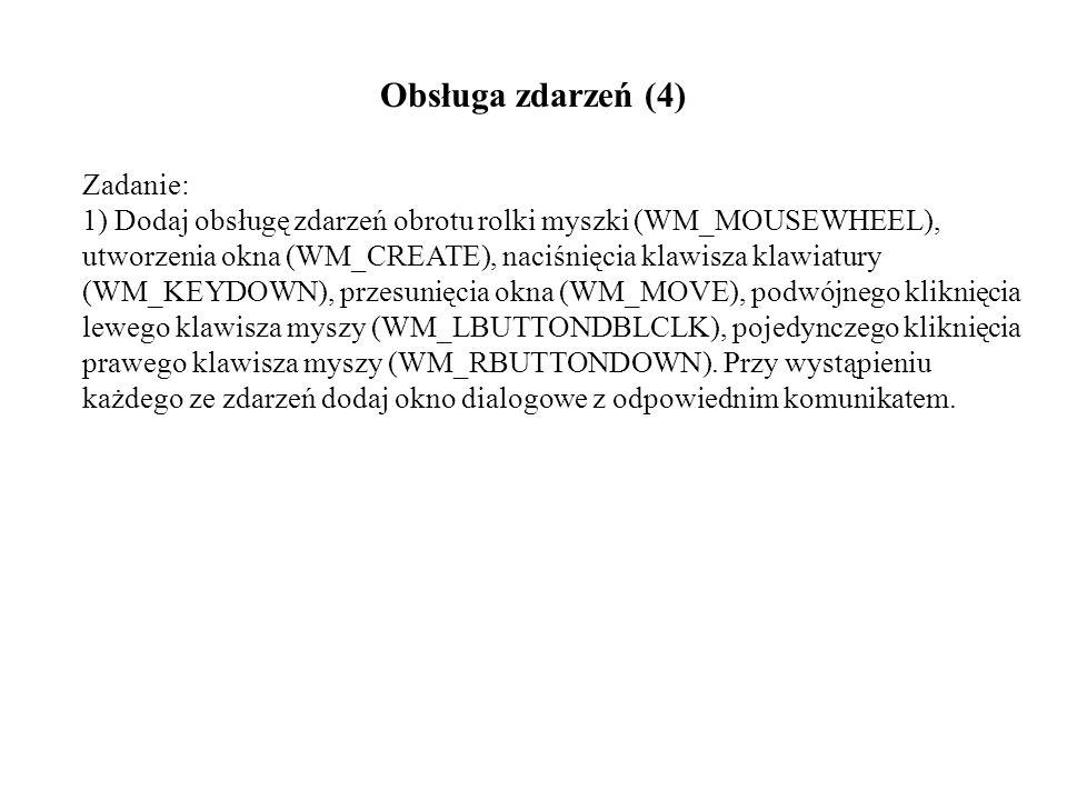 Obsługa zdarzeń (4) Zadanie: 1) Dodaj obsługę zdarzeń obrotu rolki myszki (WM_MOUSEWHEEL), utworzenia okna (WM_CREATE), naciśnięcia klawisza klawiatury (WM_KEYDOWN), przesunięcia okna (WM_MOVE), podwójnego kliknięcia lewego klawisza myszy (WM_LBUTTONDBLCLK), pojedynczego kliknięcia prawego klawisza myszy (WM_RBUTTONDOWN).