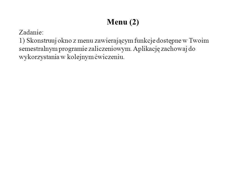 Menu (2) Zadanie: 1) Skonstruuj okno z menu zawierającym funkcje dostępne w Twoim semestralnym programie zaliczeniowym. Aplikację zachowaj do wykorzys