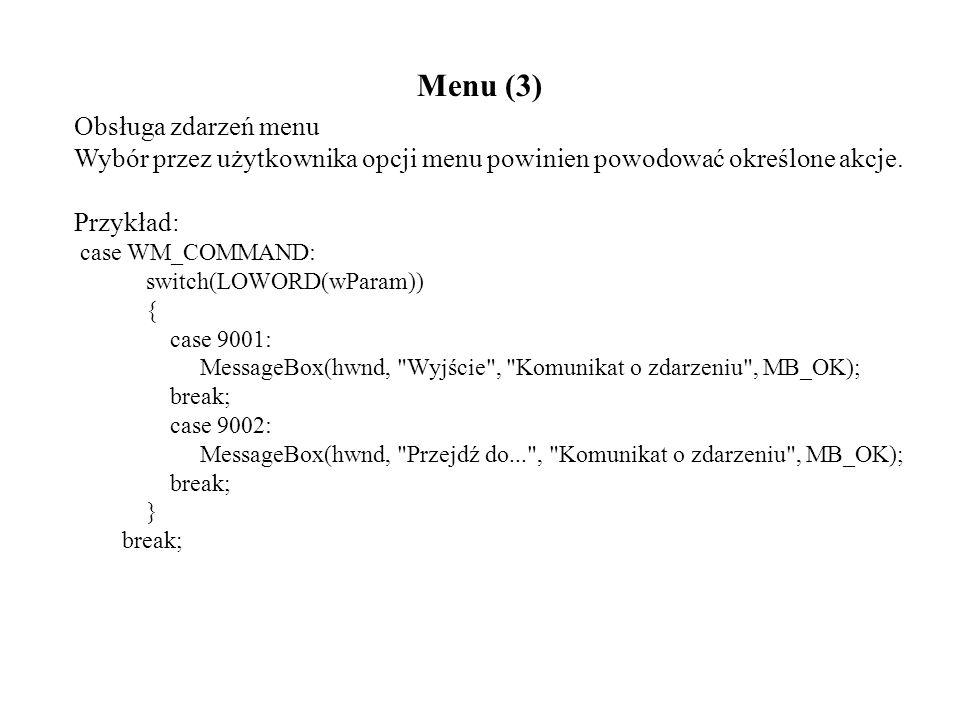 Menu (3) Obsługa zdarzeń menu Wybór przez użytkownika opcji menu powinien powodować określone akcje. Przykład: case WM_COMMAND: switch(LOWORD(wParam))