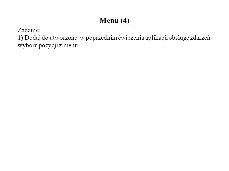 Menu (4) Zadanie: 1) Dodaj do utworzonej w poprzednim ćwiczeniu aplikacji obsługę zdarzeń wyboru pozycji z menu.