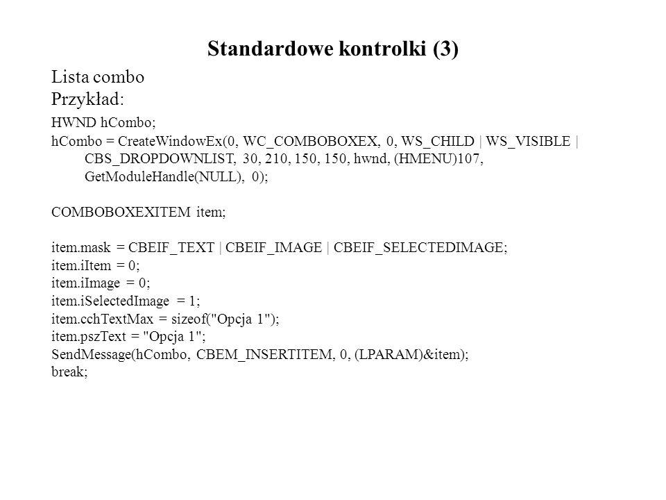 Standardowe kontrolki (3) Lista combo Przykład: HWND hCombo; hCombo = CreateWindowEx(0, WC_COMBOBOXEX, 0, WS_CHILD | WS_VISIBLE | CBS_DROPDOWNLIST, 30