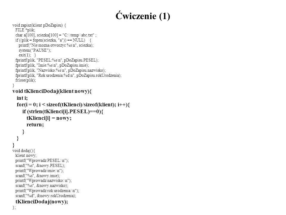 Ćwiczenie (1) void zapisz(klient pDoZapisu) { FILE *plik; char a[100], sciezka[100] = C:\\temp\\abc.txt ; if ((plik = fopen(sciezka, a )) == NULL) { printf( Nie mozna otworzyc %s\n , sciezka); system( PAUSE ); exit(1); } fprintf(plik, PESEL:%s\n , pDoZapisu.PESEL); fprintf(plik, Imie:%s\n , pDoZapisu.imie); fprintf(plik, Nazwisko:%s\n , pDoZapisu.nazwisko); fprintf(plik, Rok urodzenia:%d\n , pDoZapisu.rokUrodzenia); fclose(plik); } void tKlienciDodaj(klient nowy){ int i; for(i = 0; i < sizeof(tKlienci)/sizeof(klient); i++){ if (strlen(tKlienci[i].PESEL)==0){ tKlienci[i] = nowy; return; } void dodaj(){ klient nowy; printf( Wprowadz PESEL:\n ); scanf( %s , &nowy.PESEL); printf( Wprowadz imie:\n ); scanf( %s , &nowy.imie); printf( Wprowadz nazwisko:\n ); scanf( %s , &nowy.nazwisko); printf( Wprowadz rok urodzenia:\n ); scanf( %d , &nowy.rokUrodzenia); tKlienciDodaj(nowy); };