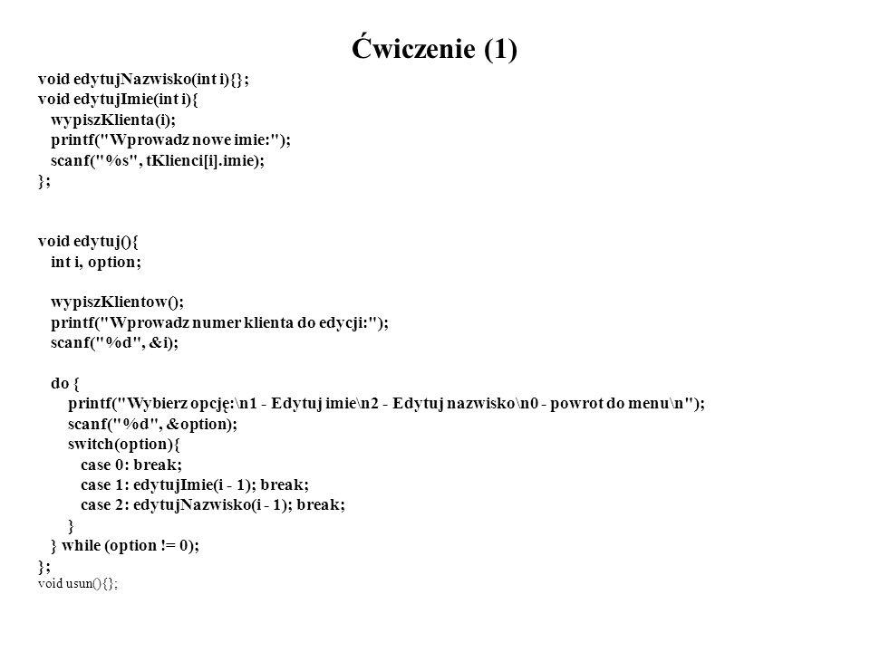 Ćwiczenie (1) void edytujNazwisko(int i){}; void edytujImie(int i){ wypiszKlienta(i); printf( Wprowadz nowe imie: ); scanf( %s , tKlienci[i].imie); }; void edytuj(){ int i, option; wypiszKlientow(); printf( Wprowadz numer klienta do edycji: ); scanf( %d , &i); do { printf( Wybierz opcję:\n1 - Edytuj imie\n2 - Edytuj nazwisko\n0 - powrot do menu\n ); scanf( %d , &option); switch(option){ case 0: break; case 1: edytujImie(i - 1); break; case 2: edytujNazwisko(i - 1); break; } } while (option != 0); }; void usun(){};