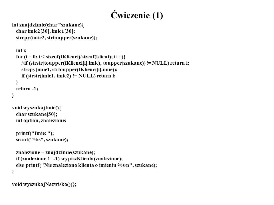 Ćwiczenie (1) int znajdzImie(char *szukane){ char imie2[30], imie1[30]; strcpy(imie2, strtoupper(szukane)); int i; for (i = 0; i < sizeof(tKlienci)/sizeof(klient); i++){ //if (strstr(toupper(tKlienci[i].imie), toupper(szukane)) != NULL) return i; strcpy(imie1, strtoupper(tKlienci[i].imie)); if (strstr(imie1, imie2) != NULL) return i; } return -1; } void wyszukajImie(){ char szukane[50]; int option, znalezione; printf( Imie: ); scanf( %s , szukane); znalezione = znajdzImie(szukane); if (znalezione != -1) wypiszKlienta(znalezione); else printf( Nie znaleziono klienta o imieniu %s\n , szukane); } void wyszukajNazwisko(){};