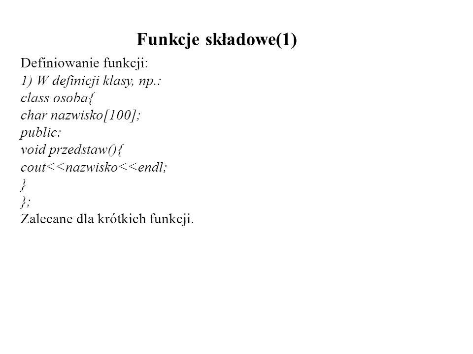 Funkcje składowe(1) Definiowanie funkcji: 1) W definicji klasy, np.: class osoba{ char nazwisko[100]; public: void przedstaw(){ cout<<nazwisko<<endl;