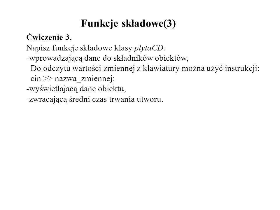 Funkcje składowe(3) Ćwiczenie 3. Napisz funkcje składowe klasy plytaCD: -wprowadzającą dane do składników obiektów, Do odczytu wartości zmiennej z kla
