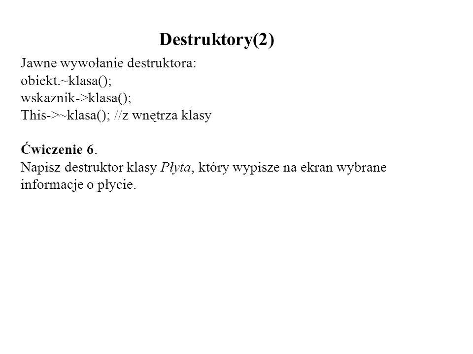 Destruktory(2) Jawne wywołanie destruktora: obiekt.~klasa(); wskaznik->klasa(); This->~klasa(); //z wnętrza klasy Ćwiczenie 6. Napisz destruktor klasy