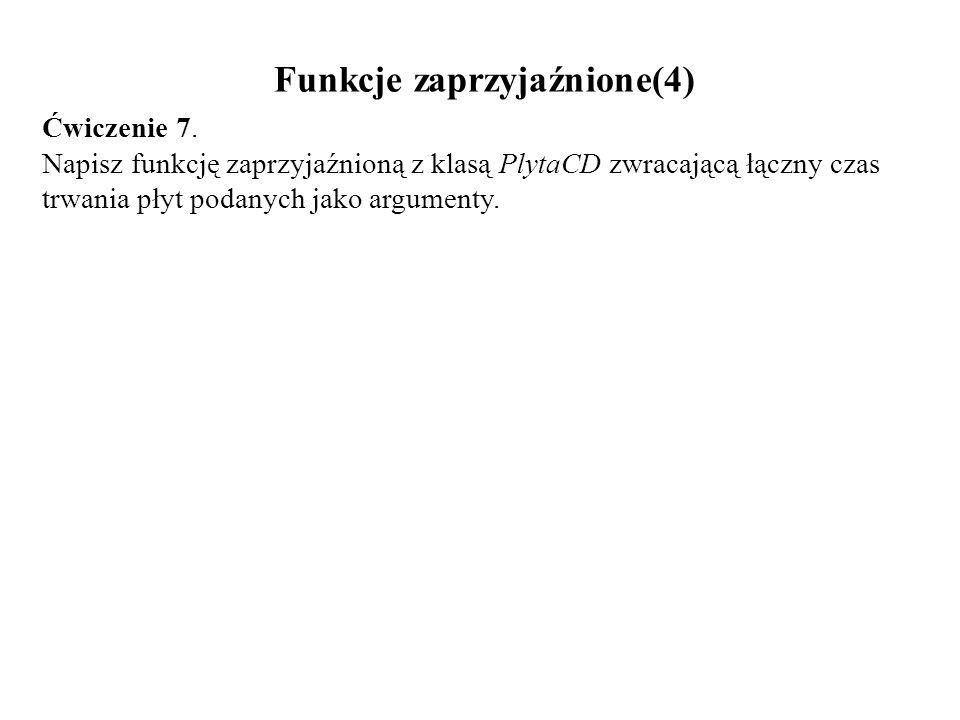 Funkcje zaprzyjaźnione(4) Ćwiczenie 7. Napisz funkcję zaprzyjaźnioną z klasą PlytaCD zwracającą łączny czas trwania płyt podanych jako argumenty.