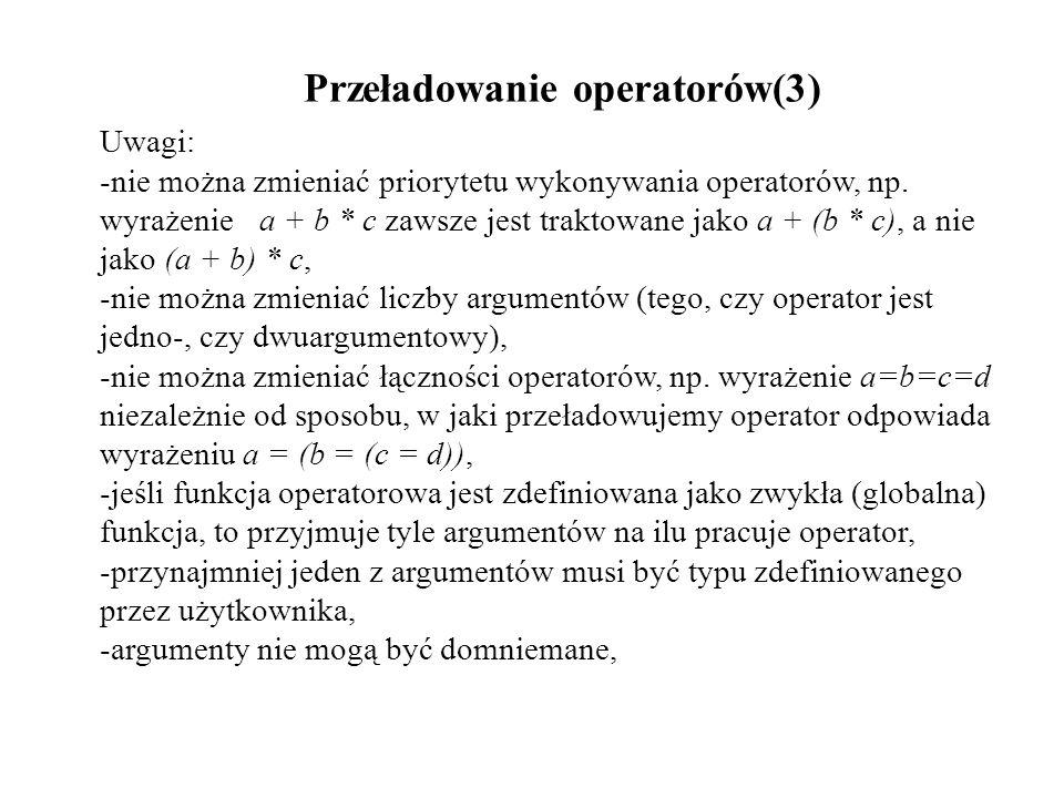 Przeładowanie operatorów(3) Uwagi: -nie można zmieniać priorytetu wykonywania operatorów, np. wyrażeniea + b * c zawsze jest traktowane jako a + (b *
