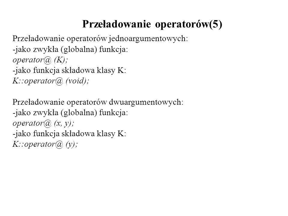 Przeładowanie operatorów(5) Przeładowanie operatorów jednoargumentowych: -jako zwykła (globalna) funkcja: operator@ (K); -jako funkcja składowa klasy