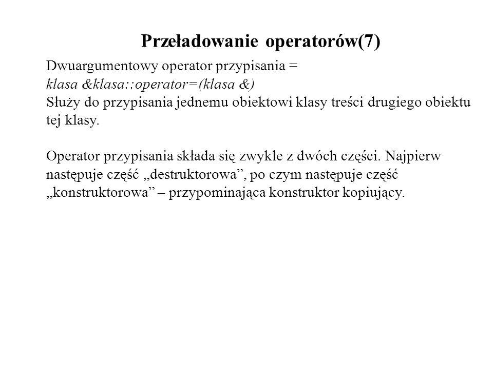 Przeładowanie operatorów(7) Dwuargumentowy operator przypisania = klasa &klasa::operator=(klasa &) Służy do przypisania jednemu obiektowi klasy treści