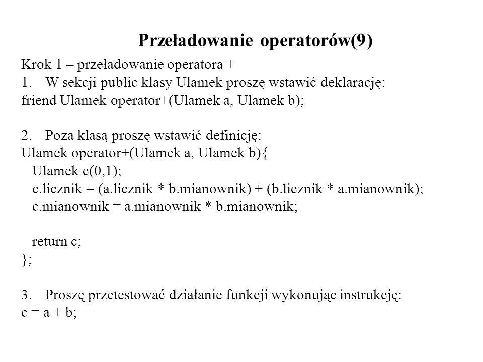 Przeładowanie operatorów(9) Krok 1 – przeładowanie operatora + 1.W sekcji public klasy Ulamek proszę wstawić deklarację: friend Ulamek operator+(Ulame